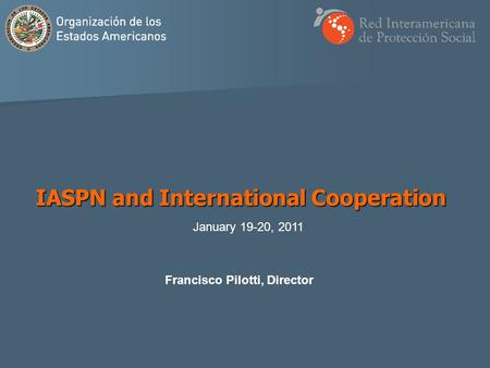 Francisco Pilotti, Director IASPN and International Cooperation January 19-20, 2011.