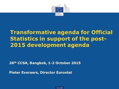 Eurostat Transformative agenda for Official Statistics in support of the post- 2015 development agenda 26 th CCSA, Bangkok, 1-2 October 2015 Pieter Everaers,