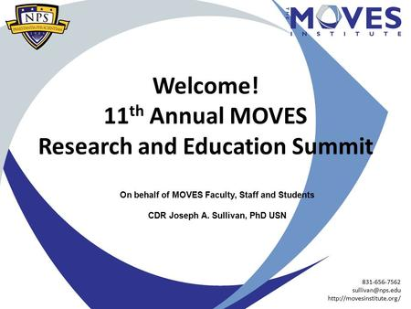 Welcome! 11 th Annual MOVES Research and Education Summit On behalf of MOVES Faculty, Staff and Students CDR Joseph A. Sullivan, PhD USN 831-656-7562