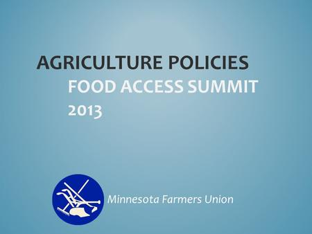 AGRICULTURE POLICIES FOOD ACCESS SUMMIT 2013 Minnesota Farmers Union.