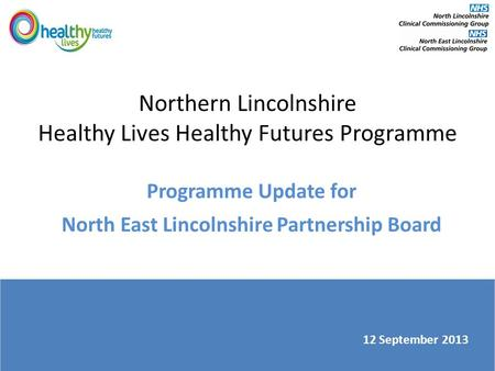 Northern Lincolnshire Healthy Lives Healthy Futures Programme Programme Update for North East Lincolnshire Partnership Board 12 September 2013.