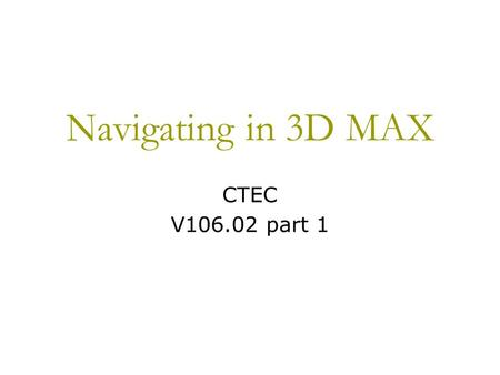Navigating in 3D MAX CTEC V106.02 part 1. Viewing Objects and/or Scenes Depending upon the software program, the image on the monitor could be a Perspective.