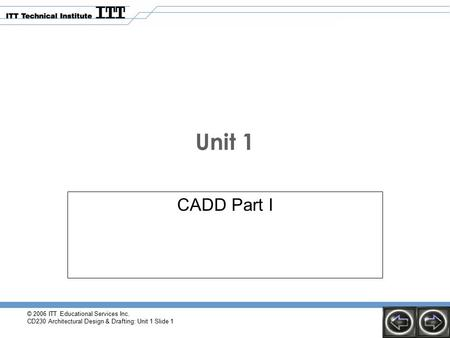 © 2006 ITT Educational Services Inc. CD230 Architectural Design & Drafting: Unit 1 Slide 1 Unit 1 CADD Part I.