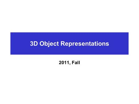 3D Object Representations 2011, Fall. Introduction What is CG?  Imaging : Representing 2D images  Modeling : Representing 3D objects  Rendering : Constructing.