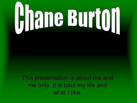 This presentation is about me and me only. It is bout my life and what I like.