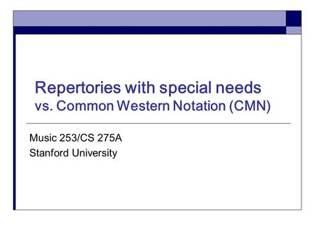 Repertories with special needs vs. Common Western Notation (CMN) Music 253/CS 275A Stanford University.