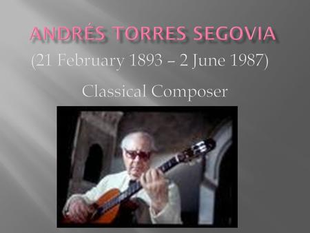 He is widely regarded as one of the most important figures of the classical guitar in the beginning and mid 20th century. Segovia's main musical aesthetic.