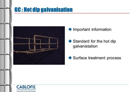GC : Hot dip galvanisation  Important information  Standard for the hot dip galvanistation  Surface treatment process.