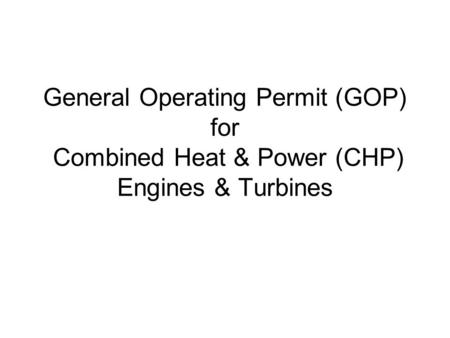 General Operating Permit (GOP) for Combined Heat & Power (CHP) Engines & Turbines.
