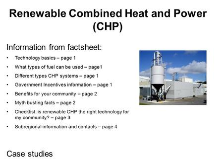 Renewable Combined Heat and Power (CHP) Information from factsheet: Technology basics – page 1 What types of fuel can be used – page1 Different types CHP.
