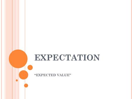 "EXPECTATION ""EXPECTED VALUE"". E XPECTATION – TELLS YOU THE AVERAGE AMOUNT OF MONEY YOU SHOULD EXPECT TO WIN OR LOSE IN A LOTTERY. PA Daily number: Play:"