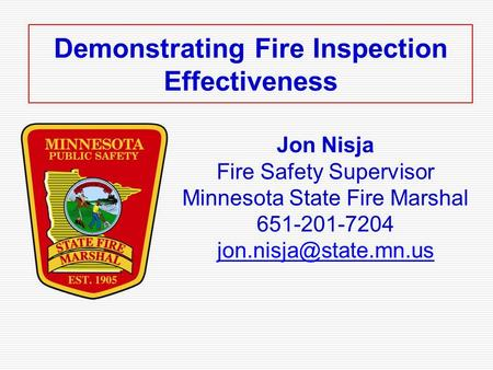 Demonstrating Fire Inspection Effectiveness Jon Nisja Fire Safety Supervisor Minnesota State Fire Marshal 651-201-7204