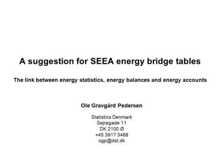 A suggestion for SEEA energy bridge tables The link between energy statistics, energy balances and energy accounts Ole Gravgård Pedersen Statistics Denmark.