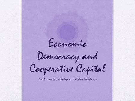 Economic Democracy and Cooperative Capital By: Amanda Jefferies and Claire Lefebure.