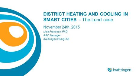 DISTRICT HEATING AND COOLING IN SMART CITIES - The Lund case November 24th, 2015 Liisa Fransson, PhD R&D Manager Kraftringen Energi AB.