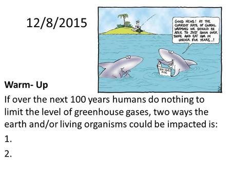 Warm- UpWarm-Up: If over the next 100 years humans do nothing to limit the level of greenhouse gases, two ways the earth and/or living organisms could.