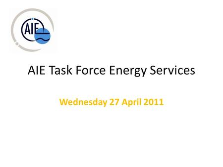 AIE Task Force Energy Services Wednesday 27 April 2011.