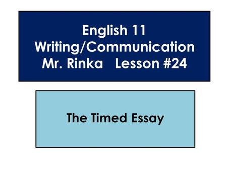 English 11 Writing/Communication Mr. Rinka Lesson #24 The Timed Essay.