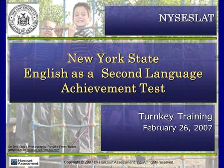 Copyright © 2007 by Harcourt Assessment, Inc. All rights reserved. New York State English as a Second Language Achievement Test Turnkey Training February.