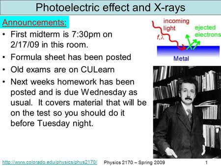 Physics 2170 – Spring 20091 Photoelectric effect and X-rays First midterm is 7:30pm on 2/17/09 in this room.