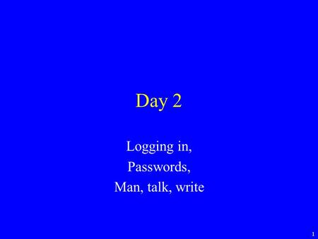 1 Day 2 Logging in, Passwords, Man, talk, write. 2 Logging in Unix is a multi user system –Many people can be using it at the same time. –Connections.