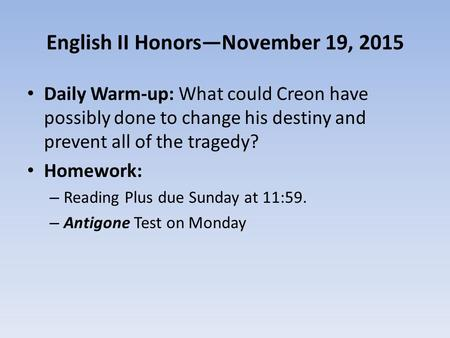 English II Honors—November 19, 2015 Daily Warm-up: What could Creon have possibly done to change his destiny and prevent all of the tragedy? Homework: