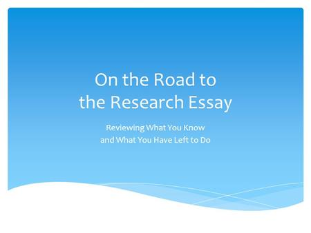 On the Road to the Research Essay Reviewing What You Know and What You Have Left to Do.