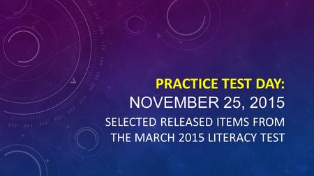 PRACTICE TEST DAY: NOVEMBER 25, 2015 SELECTED RELEASED ITEMS FROM THE MARCH 2015 LITERACY TEST.