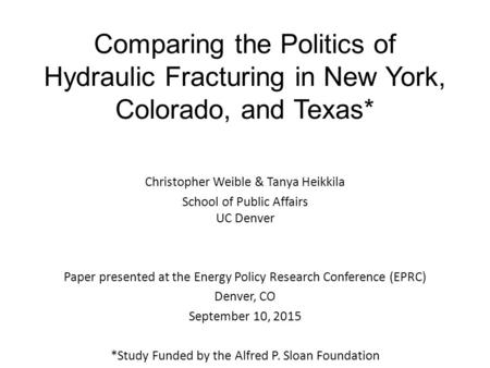 Comparing the Politics of Hydraulic Fracturing in New York, Colorado, and Texas* Christopher Weible & Tanya Heikkila School of Public Affairs UC Denver.