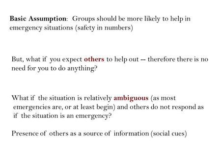 Basic Assumption : Groups should be more likely to help in emergency situations (safety in numbers) What if the situation is relatively ambiguous (as most.