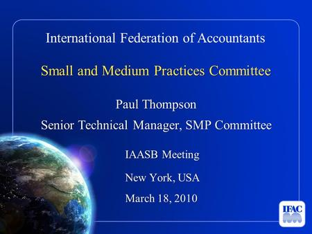 International Federation of Accountants Small and Medium Practices Committee Paul Thompson Senior Technical Manager, SMP Committee IAASB Meeting New York,