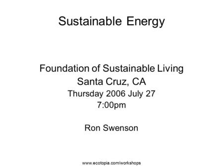 Www.ecotopia.com/workshops Sustainable Energy Foundation of Sustainable Living Santa Cruz, CA Thursday 2006 July 27 7:00pm Ron Swenson.