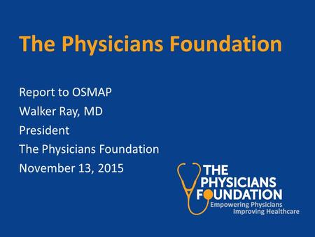 The Physicians Foundation Report to OSMAP Walker Ray, MD President The Physicians Foundation November 13, 2015.
