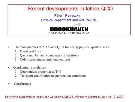 Recent developments in lattice QCD Péter Petreczky Physics Department and RIKEN-BNL Early time dynamics in Heavy Ion Collisions, McGill University, Montréal,