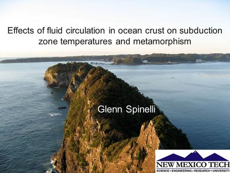 Glenn Spinelli Effects of fluid circulation in ocean crust on subduction zone temperatures and metamorphism.