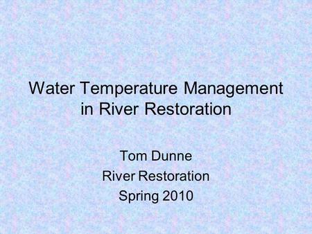 Water Temperature Management in River Restoration Tom Dunne River Restoration Spring 2010.
