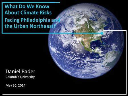 What Do We Know About Climate Risks Facing Philadelphia and the Urban Northeast? Daniel Bader Columbia University May 30, 2014.