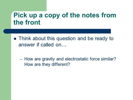 Pick up a copy of the notes from the front Think about this question and be ready to answer if called on… – How are gravity and electrostatic force similar?