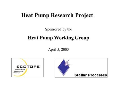 Heat Pump Research Project Sponsored by the Heat Pump Working Group April 5, 2005.
