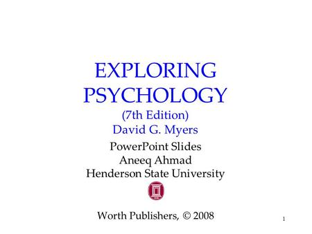 1 EXPLORING PSYCHOLOGY (7th Edition) David G. Myers PowerPoint Slides Aneeq Ahmad Henderson State University Worth Publishers, © 2008.
