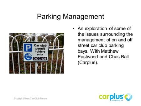 Parking Management An exploration of some of the issues surrounding the management of on and off street car club parking bays. With Matthew Eastwood and.