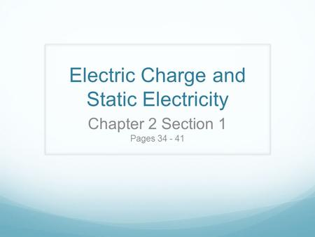Electric Charge and Static Electricity Chapter 2 Section 1 Pages 34 - 41.