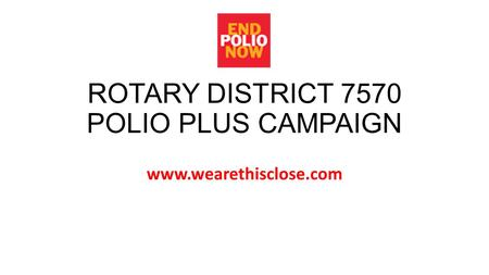 ROTARY DISTRICT 7570 POLIO PLUS CAMPAIGN www.wearethisclose.com.