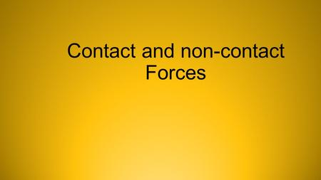Contact and non-contact Forces. Forces Contact force NON -Contact force or at a distance force When two interacting objects are physically touching Examples.