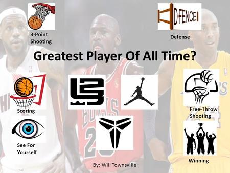 Greatest Player Of All Time? 3-Point Shooting Defense Scoring Free-Throw Shooting See For Yourself Winning By: Will Townsville.