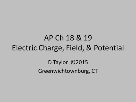 AP Ch 18 & 19 Electric Charge, Field, & Potential D Taylor ©2015 Greenwichtownburg, CT.