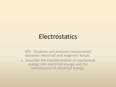 Electrostatics SP5. Students will evaluate relationships between electrical and magnetic forces. a. Describe the transformation of mechanical energy into.