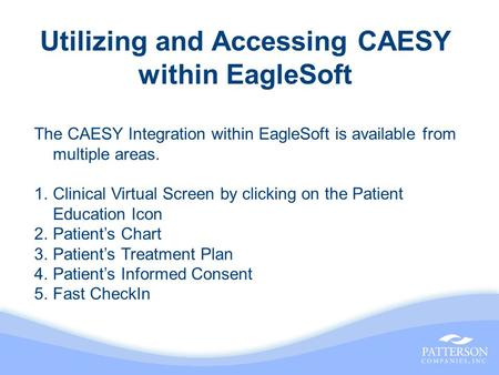 Utilizing and Accessing CAESY within EagleSoft The CAESY Integration within EagleSoft is available from multiple areas. 1.Clinical Virtual Screen by clicking.