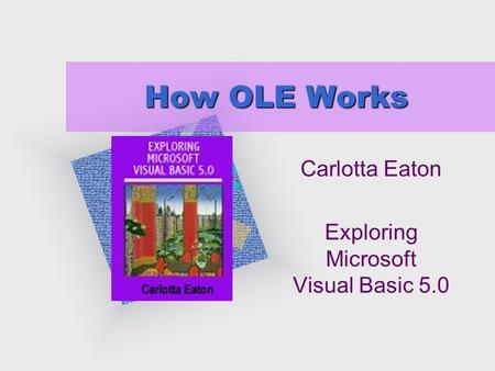 "How OLE Works Carlotta Eaton Exploring Microsoft Visual Basic 5.0 To insert your company logo on this slide From the Insert Menu Select ""Picture"" Locate."