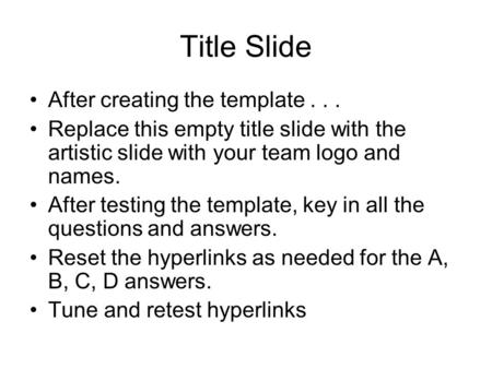 Title Slide After creating the template... Replace this empty title slide with the artistic slide with your team logo and names. After testing the template,